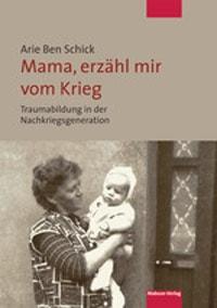 Warum uns Babyboomer der Krieg noch immer etwas angeht Arie Ben Schick Mama, erzähl mir vom Krieg, Arie Ben Schick